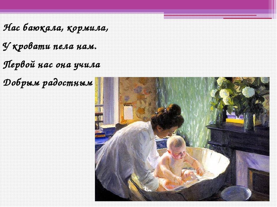 Нас баюкала, кормила, У кровати пела нам. Первой нас она учила Добрым радостн...