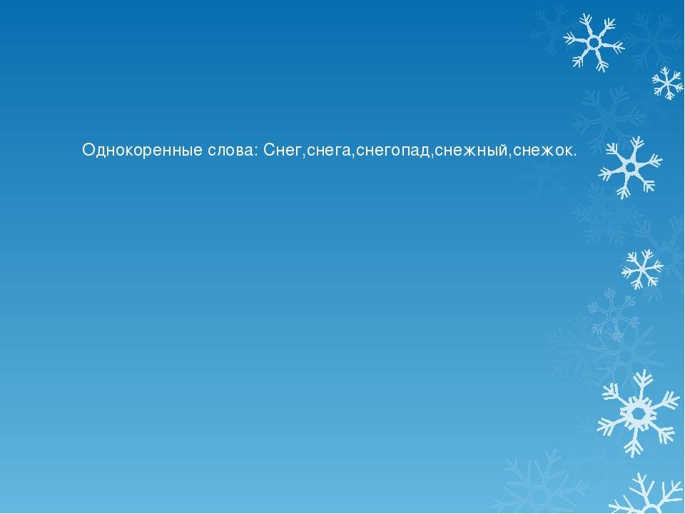 Однокоренные слова: Снег,снега,снегопад,снежный,снежок.