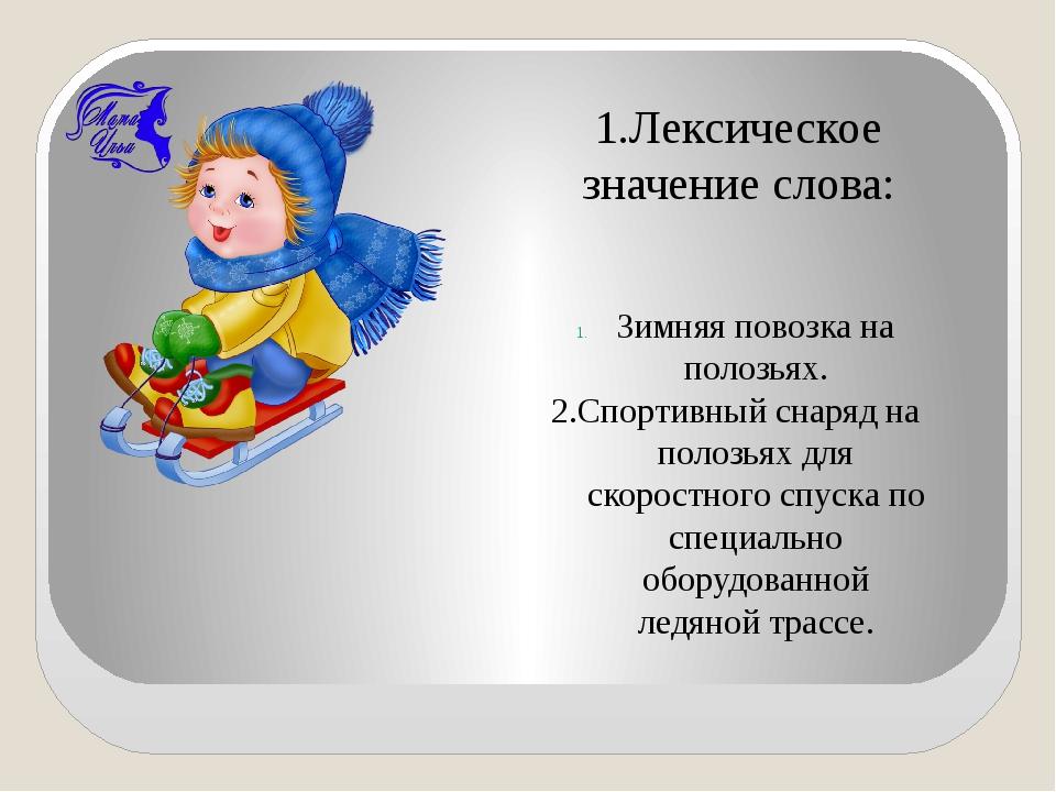 1.Лексическое значение слова: Зимняя повозка на полозьях. 2.Спортивный снаря...