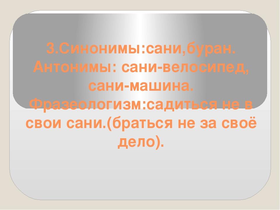 3.Синонимы:сани,буран. Антонимы: сани-велосипед, сани-машина. Фразеологизм:с...