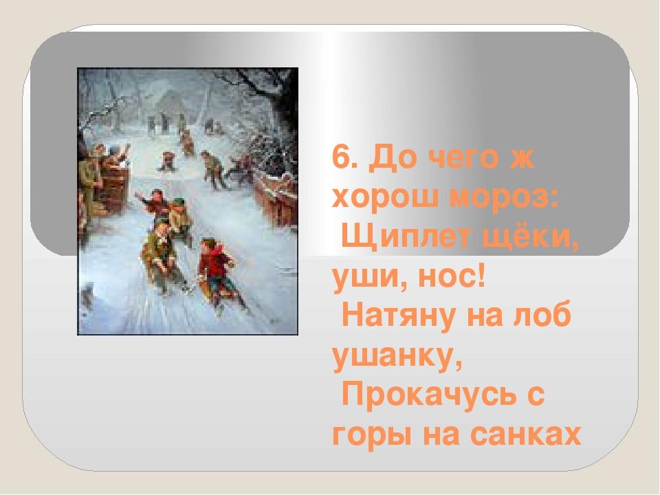 6. До чего ж хорош мороз: Щиплет щёки, уши, нос! Натяну на лоб ушанку, Прокач...
