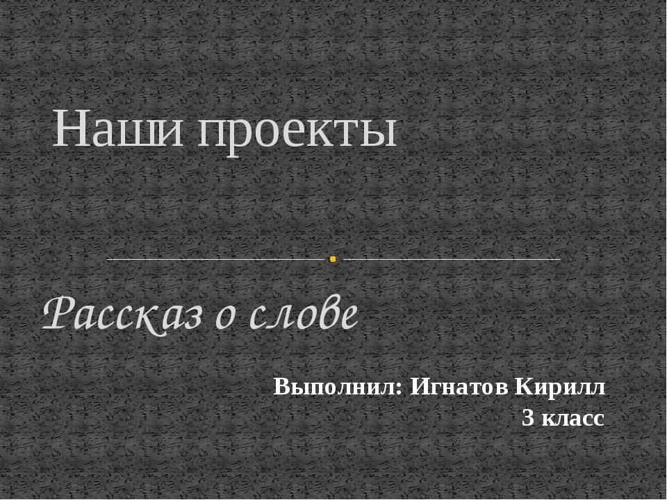 Рассказ о слове Наши проекты Выполнил: Игнатов Кирилл 3 класс