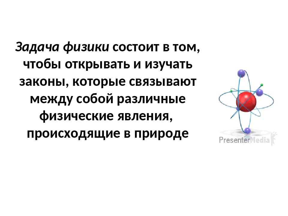 Задача физики состоит в том, чтобы открывать и изучать законы, которые связыв...