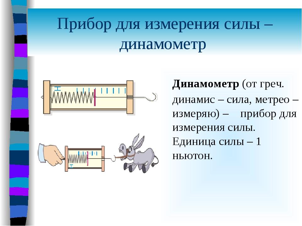 Прибор для измерения силы – динамометр Динамометр (от греч. динамис – сила, м...