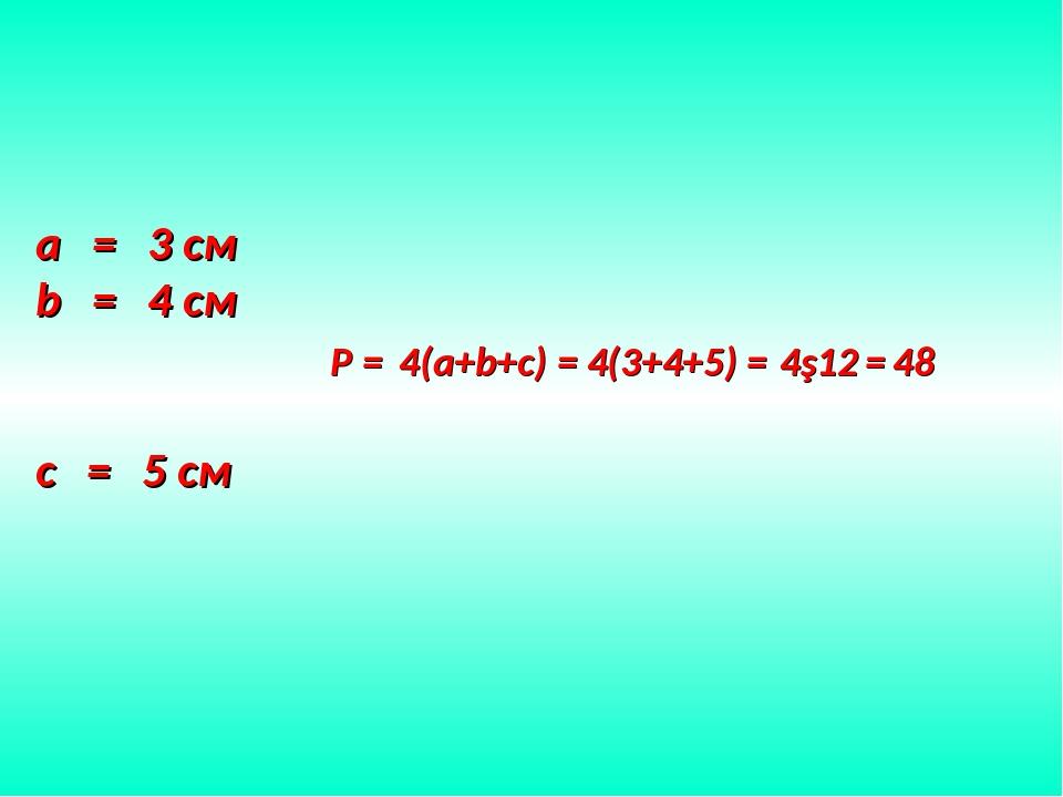 a = 3 см b = 4 см c = 5 см P = 4(a+b+c) = 4(3+4+5) = 4∙12 = 48