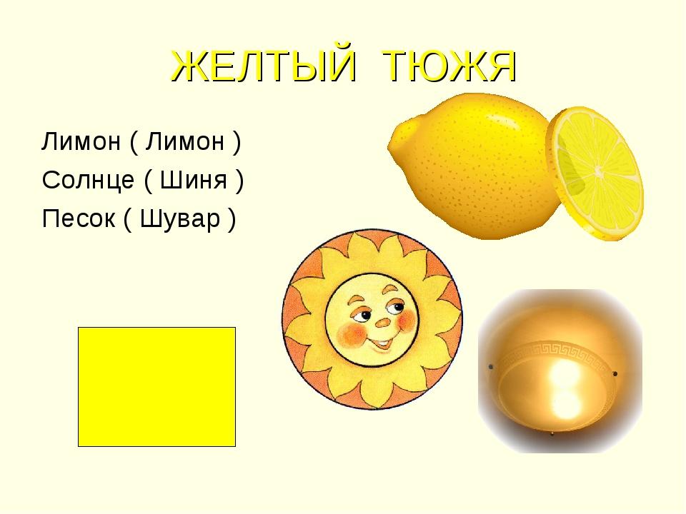 ЖЕЛТЫЙ ТЮЖЯ Лимон ( Лимон ) Солнце ( Шиня ) Песок ( Шувар )