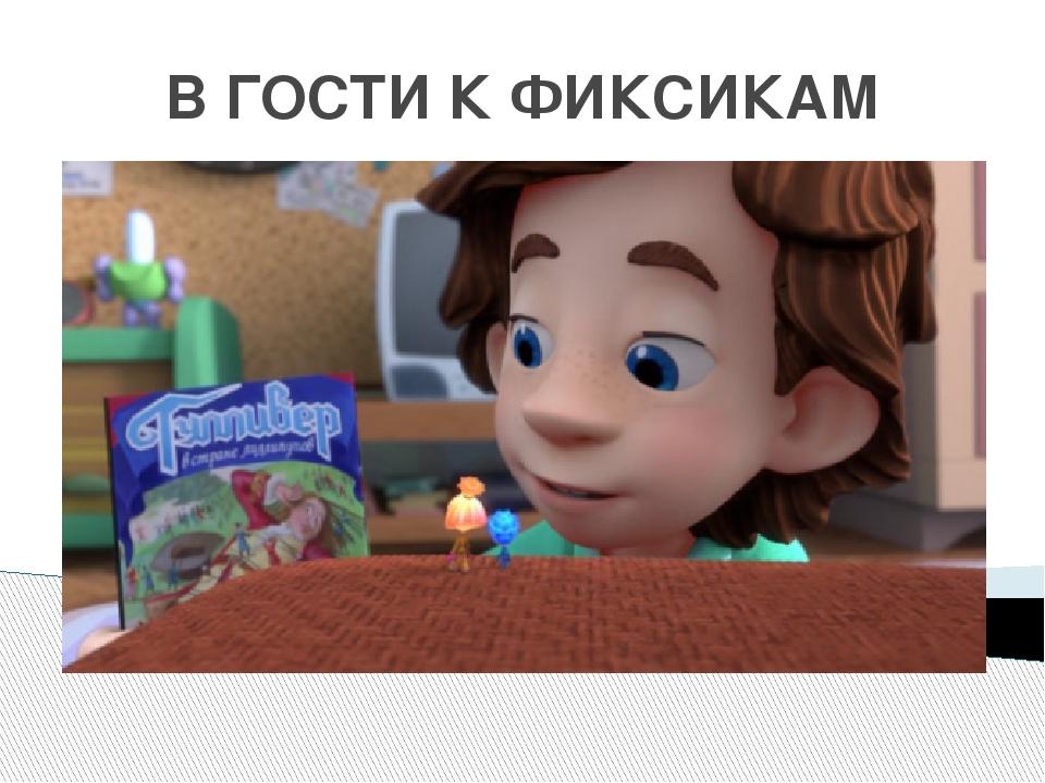 В ГОСТИ К ФИКСИКАМ