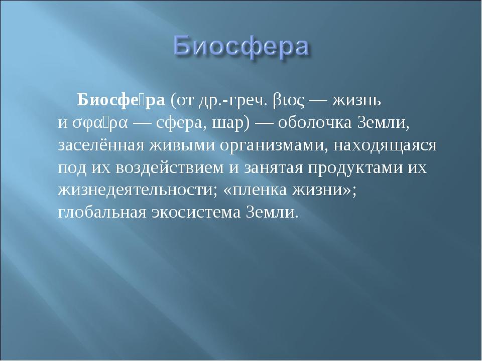 Биосфе́ра(отдр.-греч.βιος— жизнь иσφαῖρα— сфера, шар)— оболочкаЗемл...