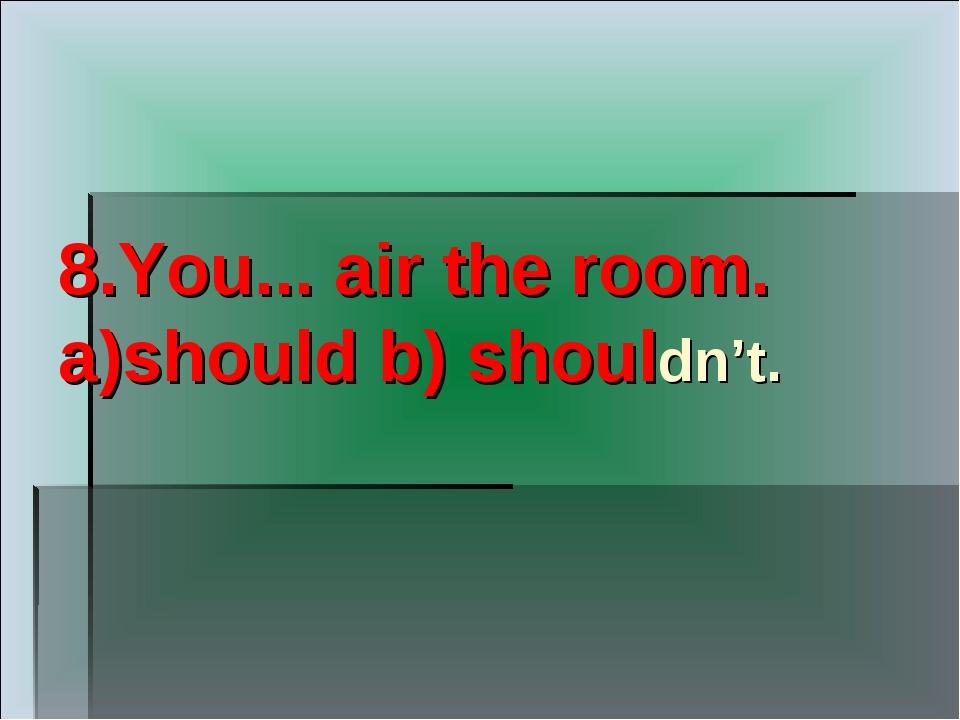 8.You... air the room. a)should b) shouldn't.