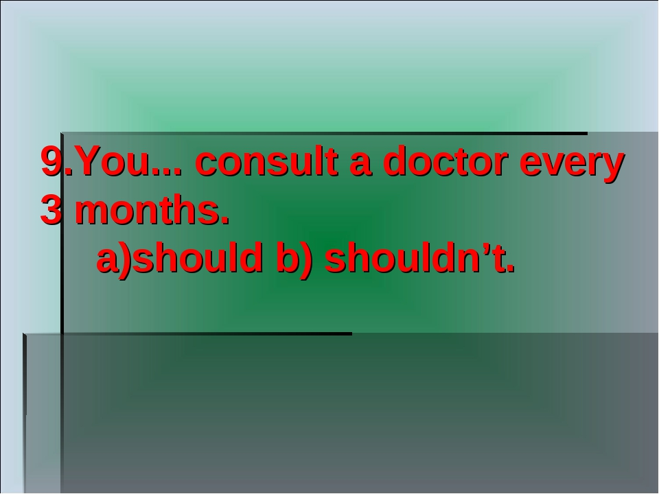 9.You... consult a doctor every 3 months. a)should b) shouldn't.