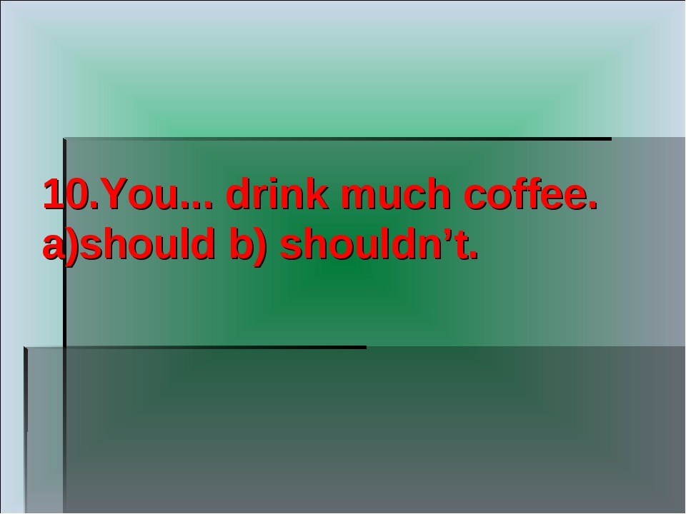10.You... drink much coffee. a)should b) shouldn't.
