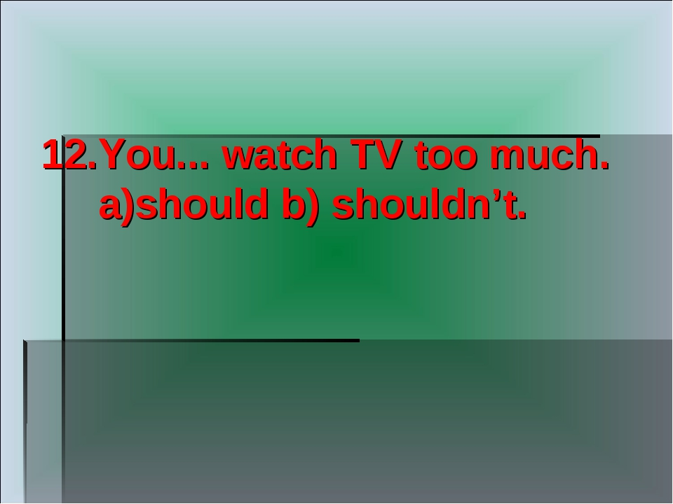 12.You... watch TV too much. a)should b) shouldn't.