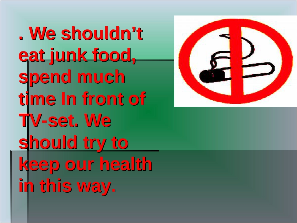 . We shouldn't eat junk food, spend much time In front of TV-set. We should t...