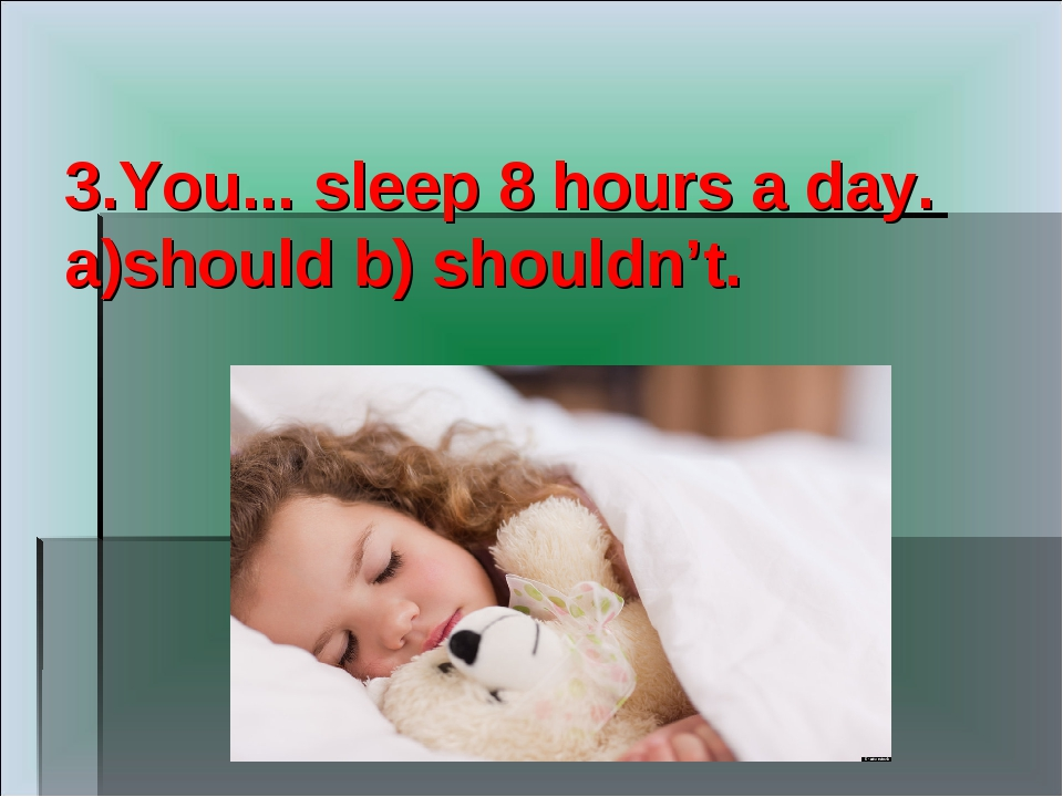 3.You... sleep 8 hours a day. a)should b) shouldn't.