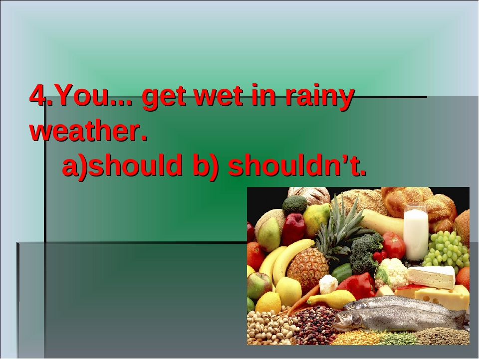 4.You... get wet in rainy weather. a)should b) shouldn't.