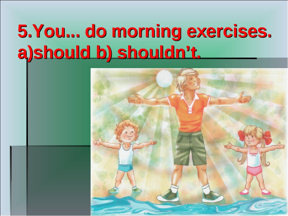 5.You... do morning exercises. a)should b) shouldn't.