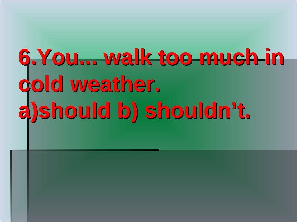 6.You... walk too much in cold weather. a)should b) shouldn't.
