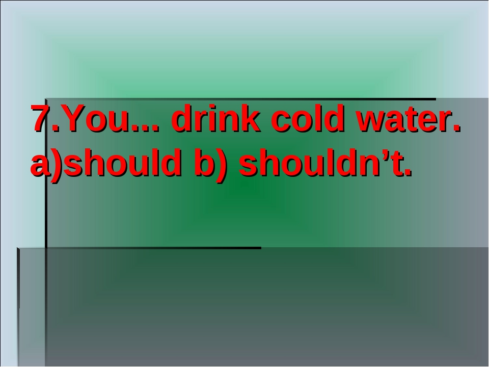 7.You... drink cold water. a)should b) shouldn't.