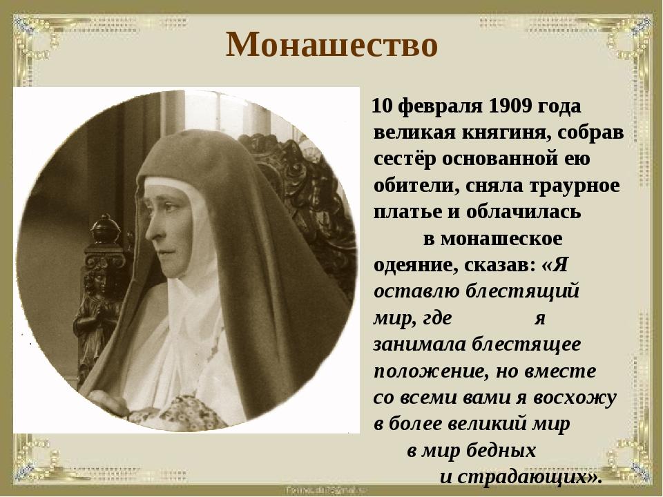 Монашество 10 февраля 1909 года великая княгиня, собрав сестёр основанной ею...