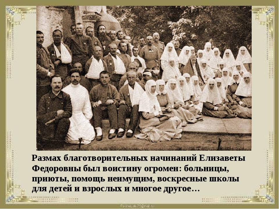 Размах благотворительных начинаний Елизаветы Федоровны был воистину огромен:...
