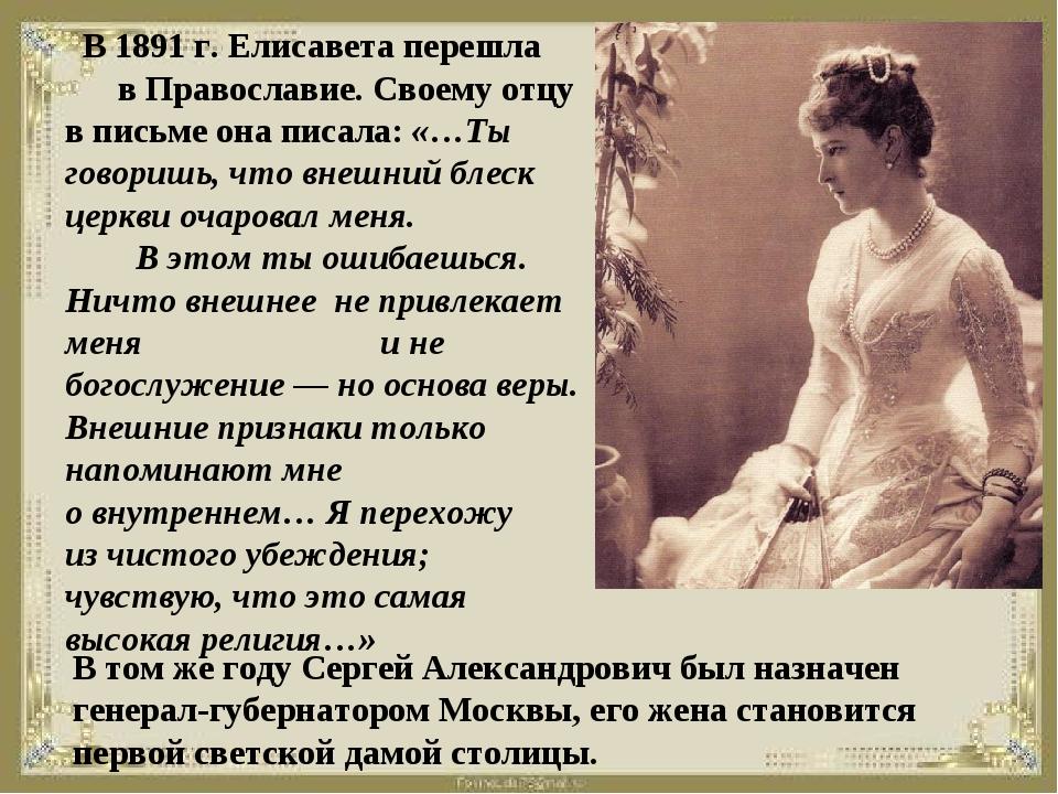 В 1891 г. Елисавета перешла в Православие. Своему отцу вписьме она писала:...