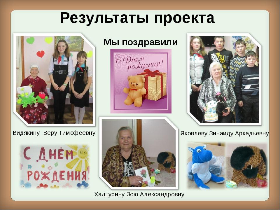 Результаты проекта Видякину Веру Тимофеевну Мы поздравили Халтурину Зою Алекс...