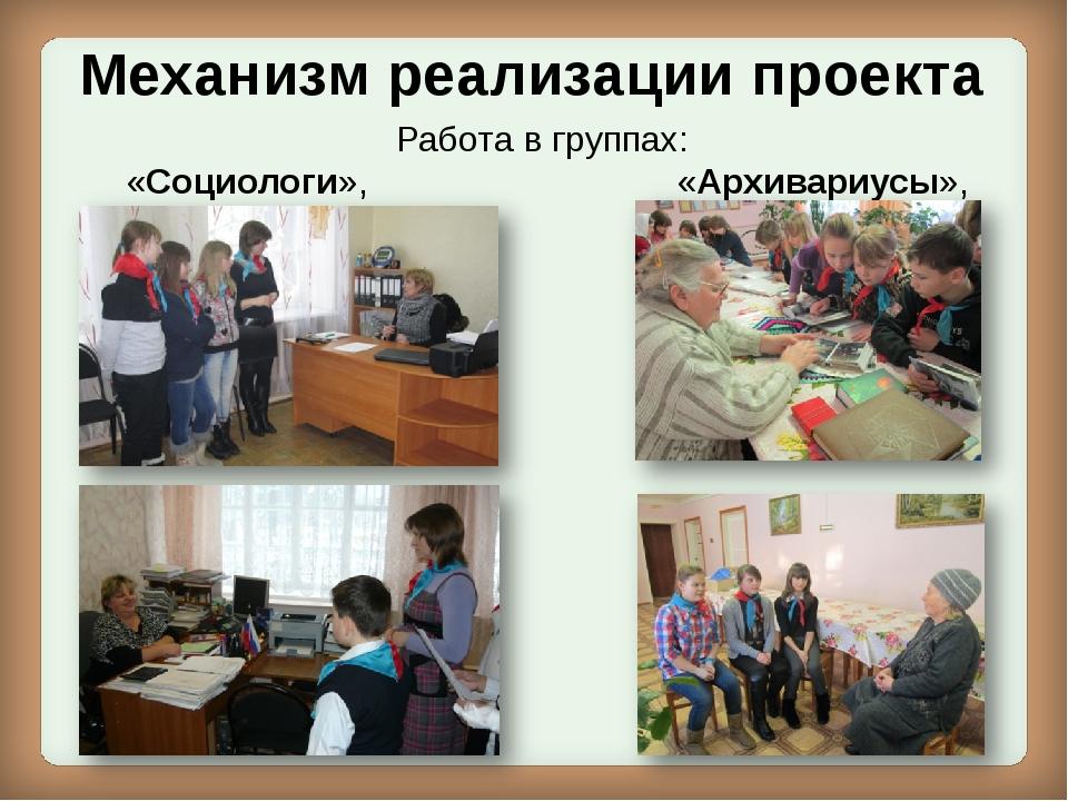 Механизм реализации проекта Работа в группах: «Социологи», «Архивариусы»,