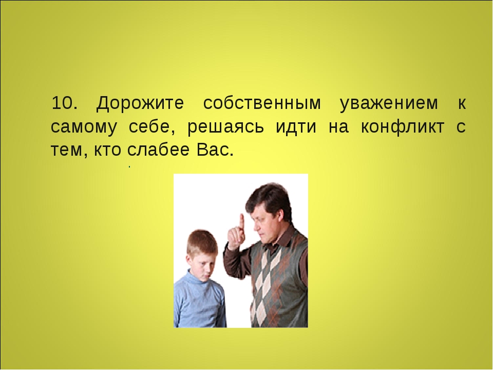 10. Дорожите собственным уважением к самому себе, решаясь идти на конфликт с...