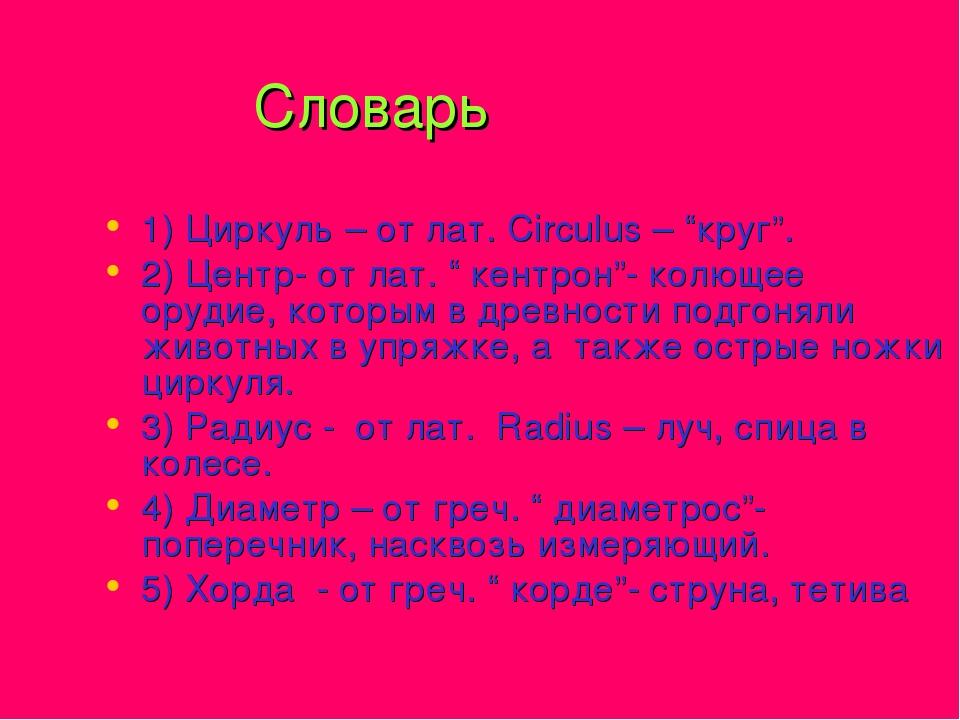 "Словарь 1) Циркуль – от лат. Circulus – ""круг"". 2) Центр- от лат. "" кентрон""..."