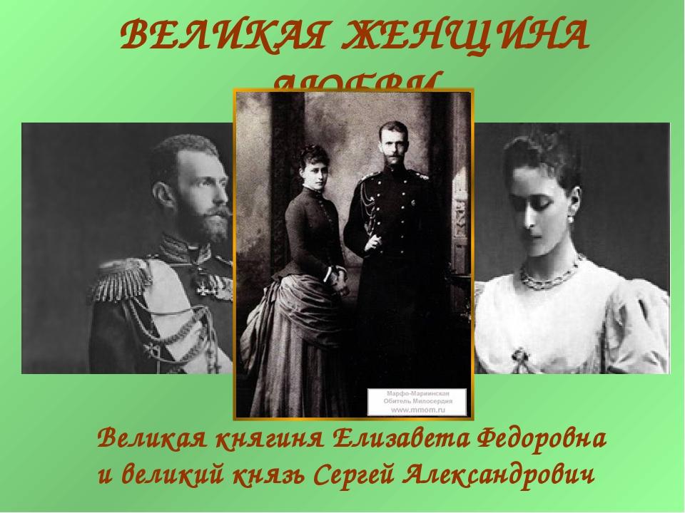 ВЕЛИКАЯ ЖЕНЩИНА ЛЮБВИ Великая княгиня Елизавета Федоровна и великий князь Сер...