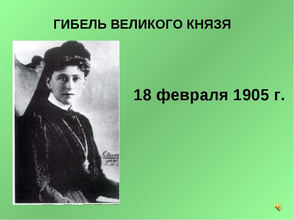 ГИБЕЛЬ ВЕЛИКОГО КНЯЗЯ 18 февраля 1905 г.