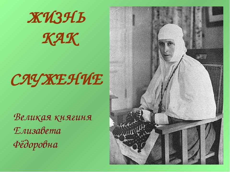 Великая княгиня Елизавета Фёдоровна ЖИЗНЬ КАК СЛУЖЕНИЕ