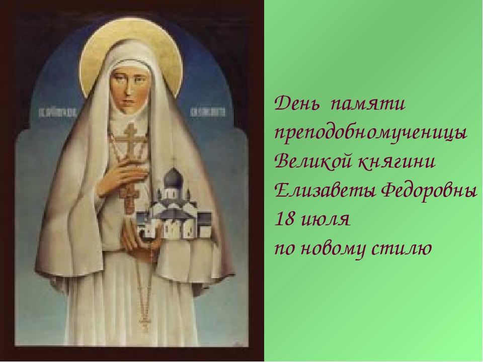 День памяти преподобномученицы Великой княгини Елизаветы Федоровны 18 июля по...