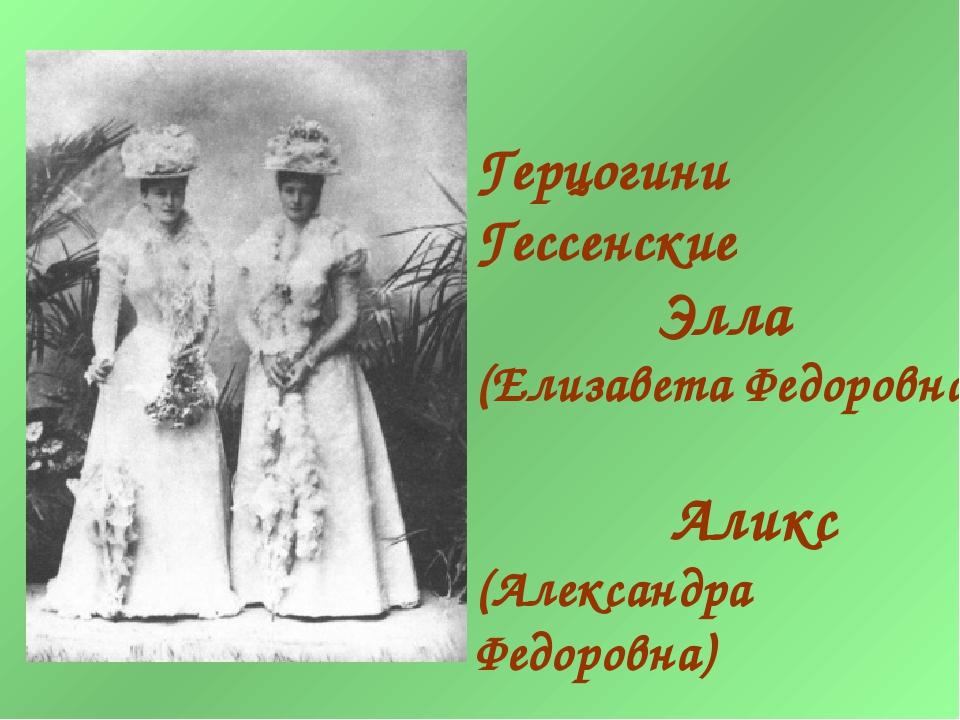 Герцогини Гессенские Элла (Елизавета Федоровна) Аликс (Александра Федоровна)