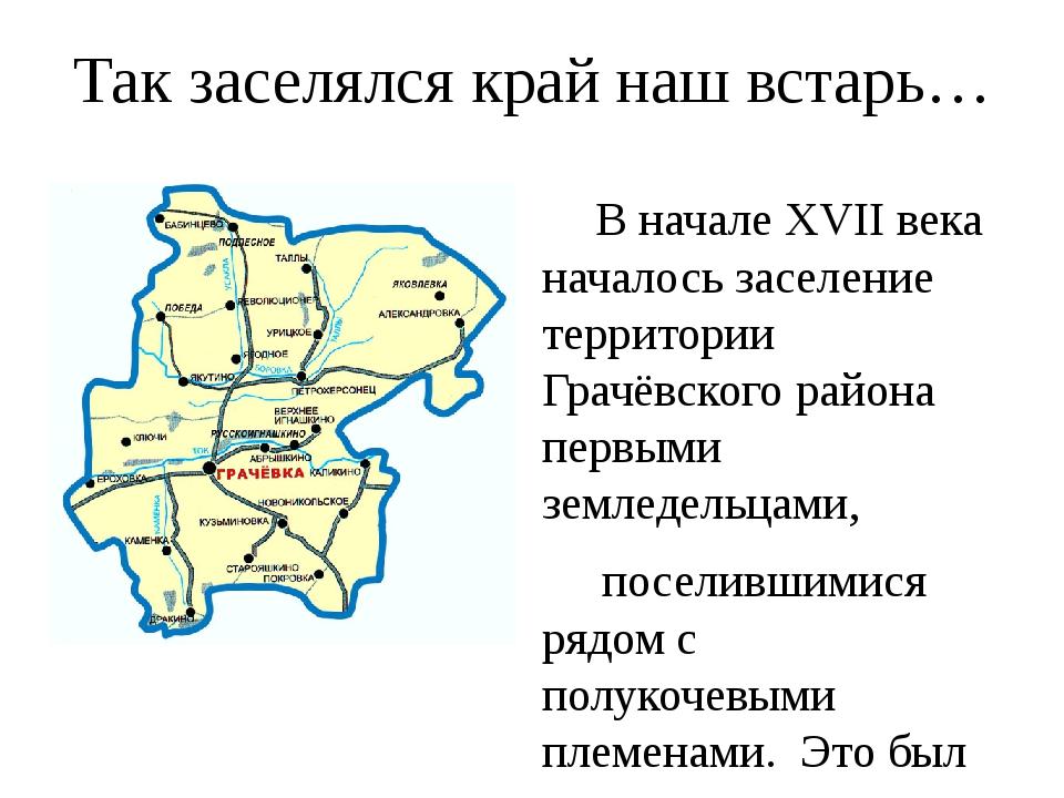 Так заселялся край наш встарь… В начале XVII века началось заселение территор...