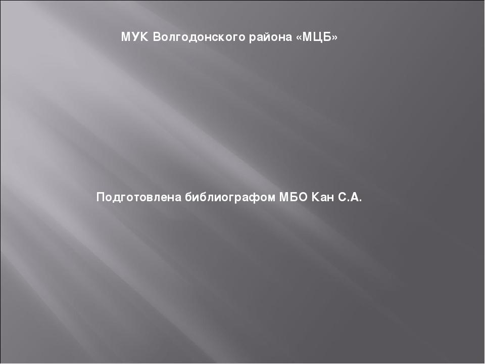 МУК Волгодонского района «МЦБ» Подготовлена библиографом МБО Кан С.А.