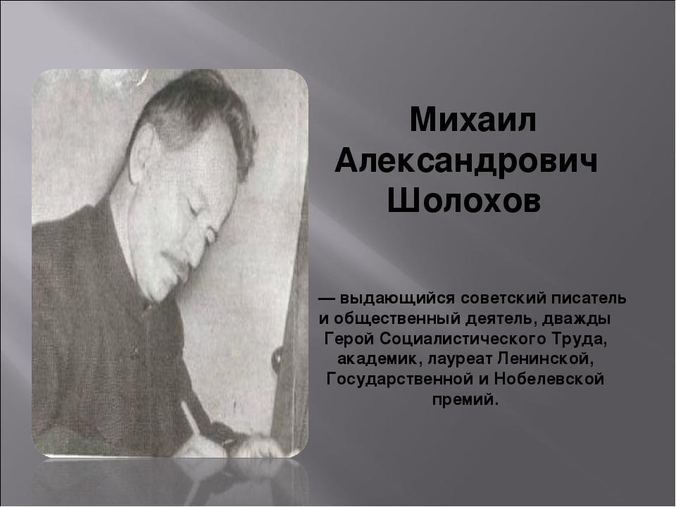 Михаил Александрович Шолохов — выдающийся советский писатель и общественный д...