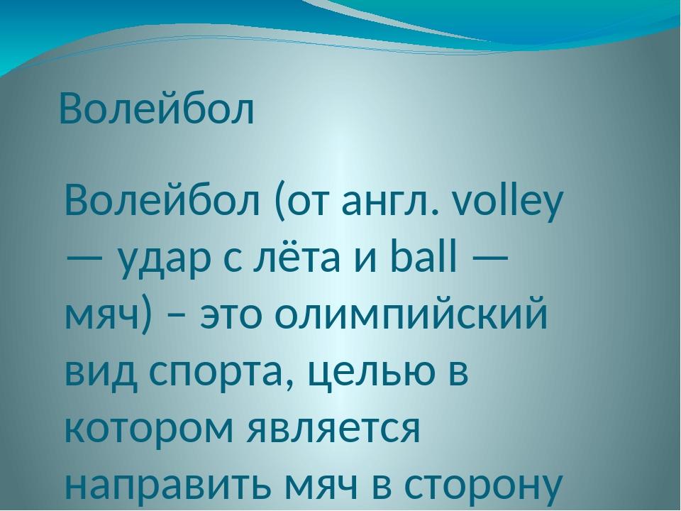 Волейбол Волейбол (от англ. volley — удар с лёта и ball — мяч) – это олимпийс...