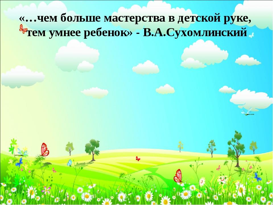 «…чем больше мастерства в детской руке, тем умнее ребенок» - В.А.Сухомлинский