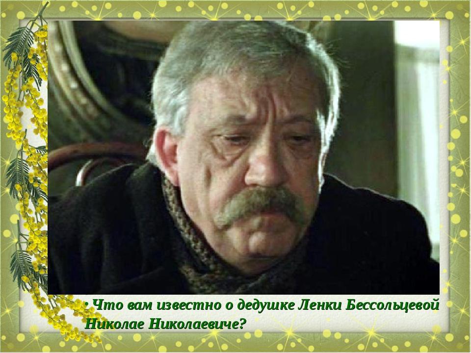 Что вам известно о дедушке Ленки Бессольцевой Николае Николаевиче?