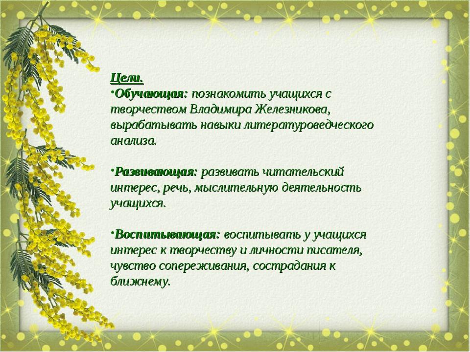 Цели. Обучающая: познакомить учащихся с творчеством Владимира Железникова, вы...