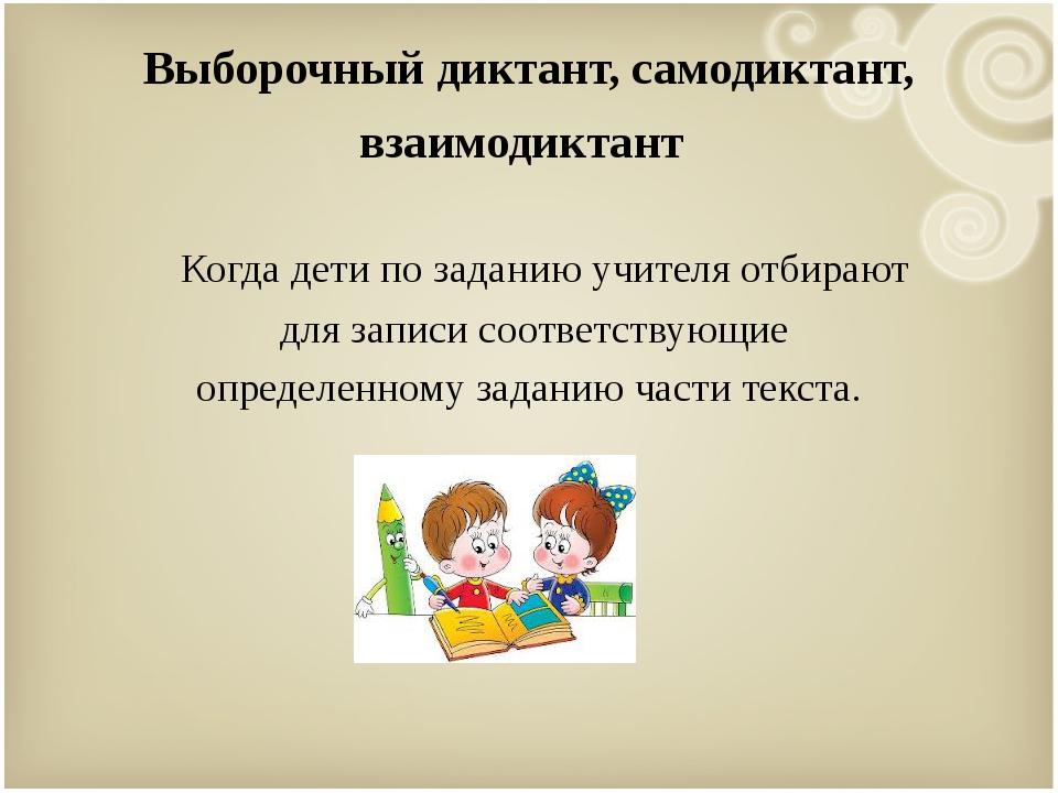 Выборочный диктант, самодиктант, взаимодиктант Когда дети по заданию учителя...