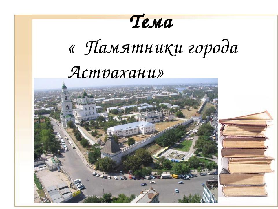 Тема « Памятники города Астрахани»
