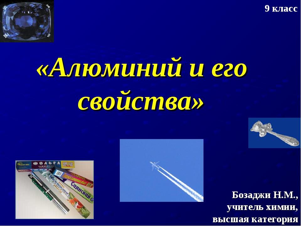«Алюминий и его свойства» Бозаджи Н.М., учитель химии, высшая категория 9 класс