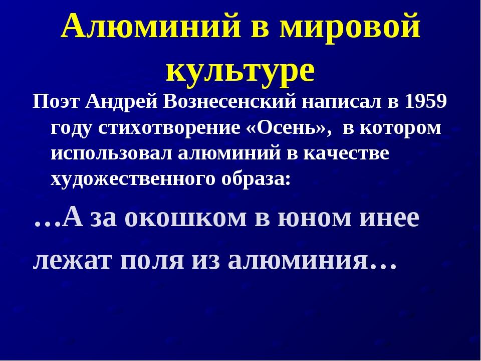 Алюминий в мировой культуре Поэт Андрей Вознесенский написал в 1959 году стих...