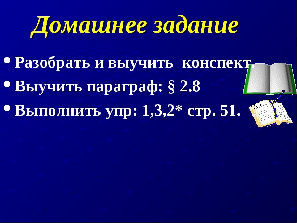 Домашнее задание Разобрать и выучить конспект. Выучить параграф: § 2.8 Выполн...