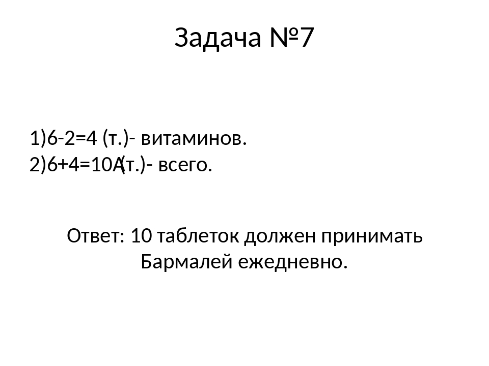 Задача №7 1)6-2=4 (т.)- витаминов. 2)6+4=10(т.)- всего. Ответ: 10 таблеток д...