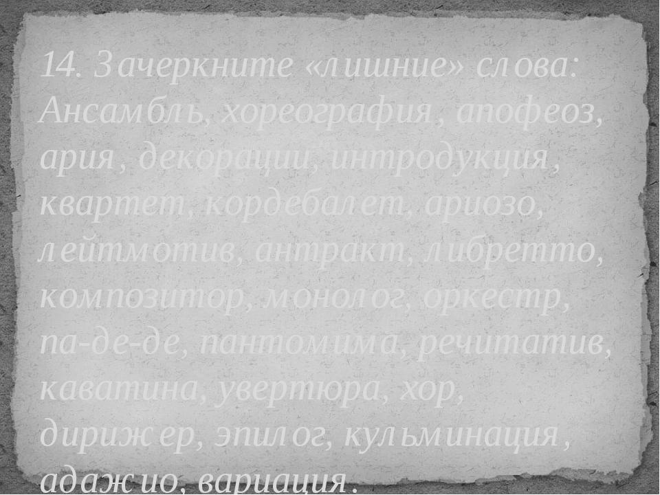 14. Зачеркните «лишние» слова: Ансамбль, хореография, апофеоз, ария, декораци...