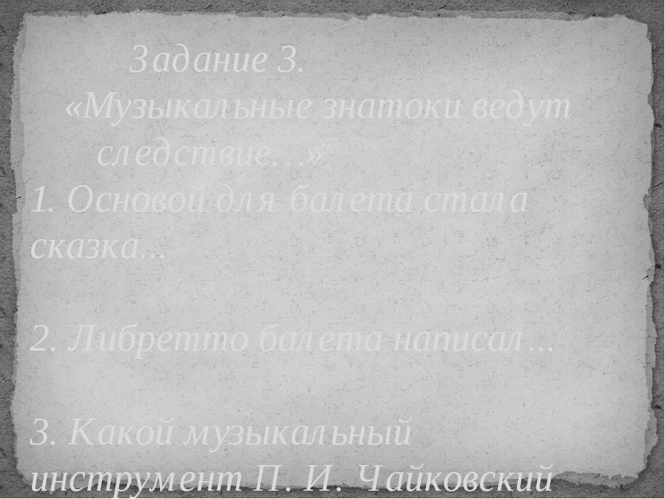 Задание 3. «Музыкальные знатоки ведут следствие…» 1. Основой для балет...