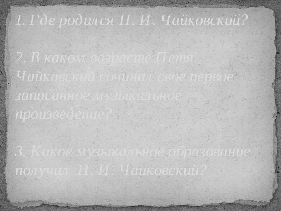 1. Где родился П. И. Чайковский? 2. В каком возрасте Петя Чайковский сочинил...